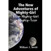 The New Adventures of Mighty-Girl: from Mighty-Girl to Mighty-Teen by William J. Smith