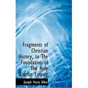 Fragments of Christian History, to the Foundation of the Holy Roman Empire by Joseph Henry Allen