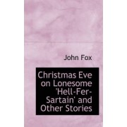 Christmas Eve on Lonesome 'Hell-Fer-Sartain' and Other Stories by John Fox