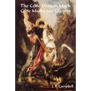 The Celtic Dragon Myth Celtic Myths and Legends by J F Campbell