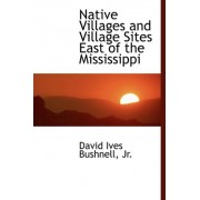 Native Villages and Village Sites East of the Mississippi by David Ives Bushnell