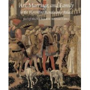 Art, Marriage, and Family in the Florentine Renaissance Palace by Jacqueline Marie Musacchio