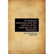 Occasional Addresses and the Letters of Mr. Ambrose on the Rebellion by John Pendleton Kennedy