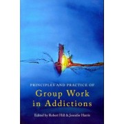 The Principles and Practice of Group Work in Addictions by Robert Hill
