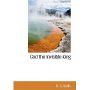 God, the Invisible King by H G Wells
