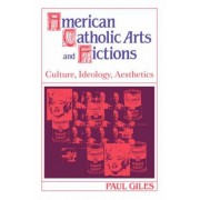 American Catholic Arts and Fictions by Paul Giles