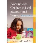 Working with Children to Heal Interpersonal Trauma by Eliana Gil