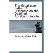The Great Man Fallen! a Discourse on the Death of Abraham Lincoln by Paddock Wilbur Fisk