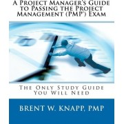 A Project Manager's Guide to Passing the Project Management (Pmp) Exam by Brent W Knapp Pmp