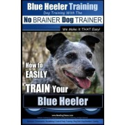 Blue Heeler Training - Dog Training with the No Brainer Dog Trainer We Make It That Easy! - by MR Paul Allen Pearce