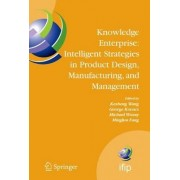 Knowledge Enterprise: Intelligent Strategies in Product Design, Manufacturing, and Management by Kesheng Wang