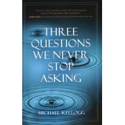 Three Questions We Never Stop Asking by Michael Kellogg