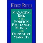 Managing Risk in the Foreign Exchange, Money and Derivative Markets by Heinz Riehl