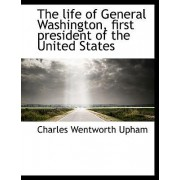 The Life of General Washington, First President of the United States by Charles Wentworth Upham