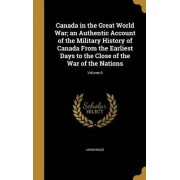 Canada in the Great World War; An Authentic Account of the Military History of Canada from the Earliest Days to the Close of the War of the Nations; Volume 6 by Anonymous