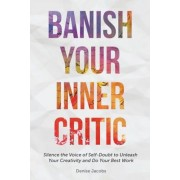 Banish Your Inner Critic: Silence the Voice of Self-Doubt to Unleash Your Creativity and Do Your Best Work, Paperback