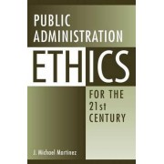 Public Administration Ethics for the 21st Century by J. Michael Martinez