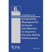 Guidelines for Integrating Management Systems and Metrics to Improve Process Safety Performance by Ccps