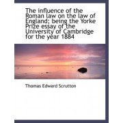 The Influence of the Roman Law on the Law of England; Being the Yorke Prize Essay of the University by Thomas Edward Scrutton