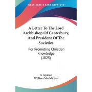 A Letter to the Lord Archbishop of Canterbury, and President of the Societies by Layman