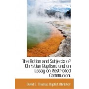 The Action and Subjects of Christian Baptism, and an Essay on Restricted Communion. by Professor Frederic Thomas