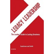 Legacy Leadership: The Leader's Guide to Lasting Greatness, 2nd Edition