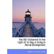 The Old Testament in the Light of to Day a Study in Moral Development by William Frederic Bad