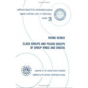 Class Groups and Picard Groups of Group Rings and Orders by Irving Reiner