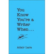 You Know You're a Writer When by Adair Lara