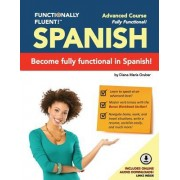 Functionally Fluent! Advanced Spanish Course, Including Full-Color Spanish Coursebook and Audio Downloads: Learn to Do Things in Spanish, Fast and Flu