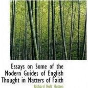 Essays on Some of the Modern Guides of English Thought in Matters of Faith by Richard Holt Hutton