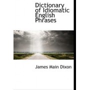 Dictionary of Idiomatic English Phrases by James Main Dixon