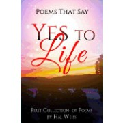 Poems That Say Yes to Life: First Collection of Poems by Hal Weiss
