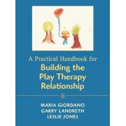 A Practical Handbook for Building the Play Therapy Relationship by Maria A. Giordano