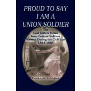 Proud to Say I Am a Union Soldier by Franklin R Crawford