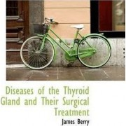 Diseases of the Thyroid Gland and Their Surgical Treatment by James Berry