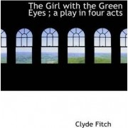 The Girl with the Green Eyes; A Play in Four Acts by Clyde Fitch