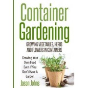 Container Gardening - Growing Vegetables, Herbs and Flowers in Containers by Jason Johns