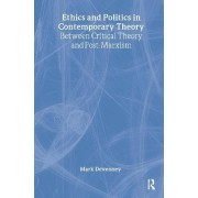 Ethics and Politics in Contemporary Theory Between Critical Theory and Post-Marxism by Mark Devenney