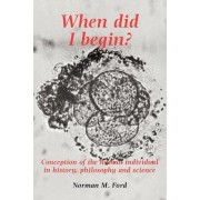 When Did I Begin? by Norman M. Ford