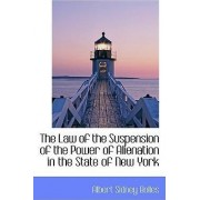 The Law of the Suspension of the Power of Alienation in the State of New York by Albert Sidney Bolles