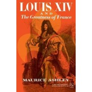 Louis XIV and the Greatness of France by Maurice Ashley