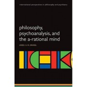 Philosophy, Psychoanalysis and the A-rational Mind by Linda A. W. Brakel
