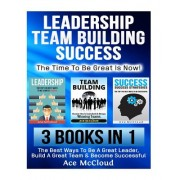 Leadership: Team Building: Success: The Time to Be Great Is Now!: 3 Books in 1: The Best Ways to Be a Great Leader, Build a Great