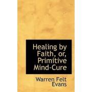 Healing by Faith, Or, Primitive Mind-Cure by Warren Felt Evans