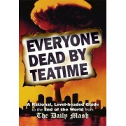 Everyone Dead by Teatime: A Rational, Level-headed Guide to the End of the World from the Daily Mash by Neil Rafferty