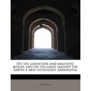 On the Loadstone and Magnetic Bodies, and on the Great Magnet the Earth; A New Physiology, Demonstra by Anonymous