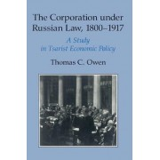 The Corporation under Russian Law, 1800-1917 by Thomas C. Owen