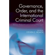 Governance, Order, and the International Criminal Court by Steven C. Roach