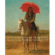 Picturing Indian Territory: Portraits of the Land That Became Oklahoma, 18191907